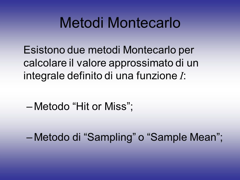 Metodi Montecarlo Esistono due metodi Montecarlo per calcolare il valore approssimato di un integrale definito di una funzione I: