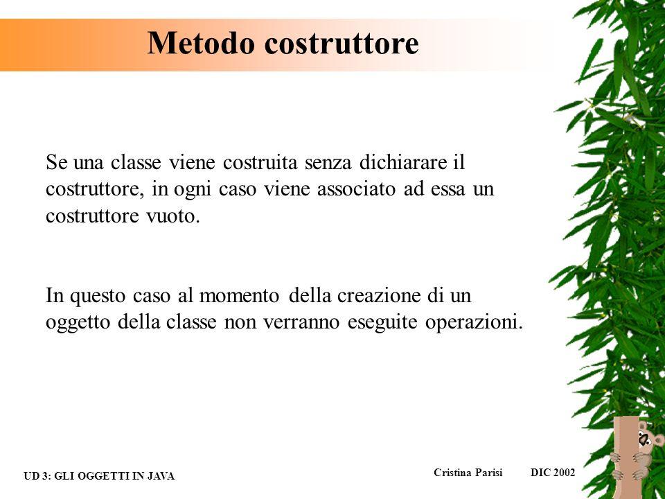 Metodo costruttore Se una classe viene costruita senza dichiarare il costruttore, in ogni caso viene associato ad essa un costruttore vuoto.