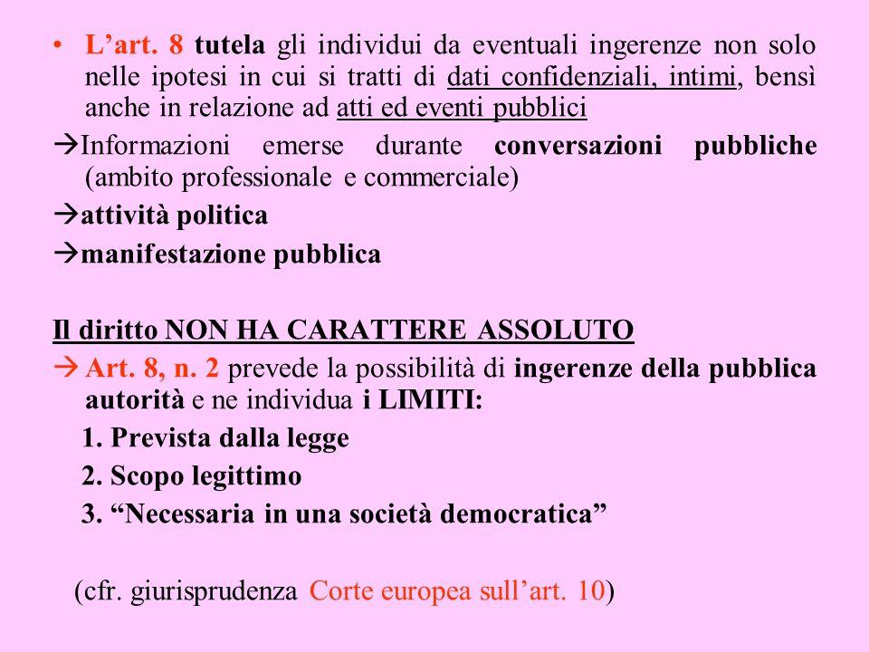L'art. 8 tutela gli individui da eventuali ingerenze non solo nelle ipotesi in cui si tratti di dati confidenziali, intimi, bensì anche in relazione ad atti ed eventi pubblici