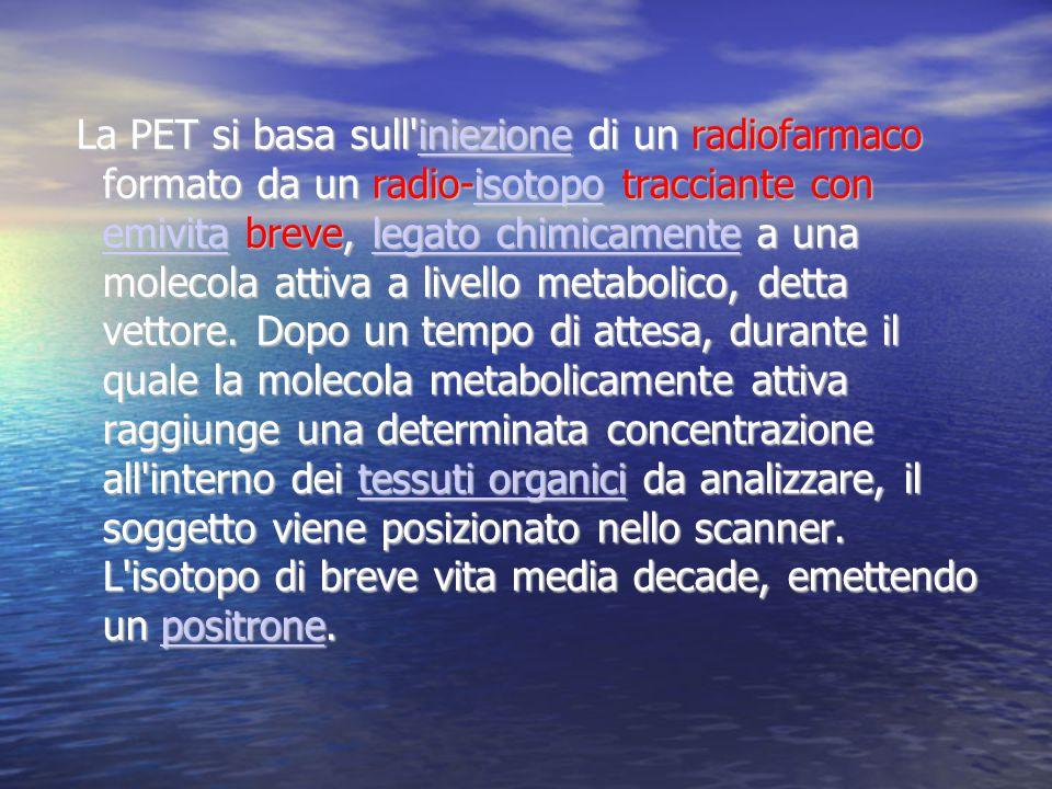 La PET si basa sull iniezione di un radiofarmaco formato da un radio-isotopo tracciante con emivita breve, legato chimicamente a una molecola attiva a livello metabolico, detta vettore.