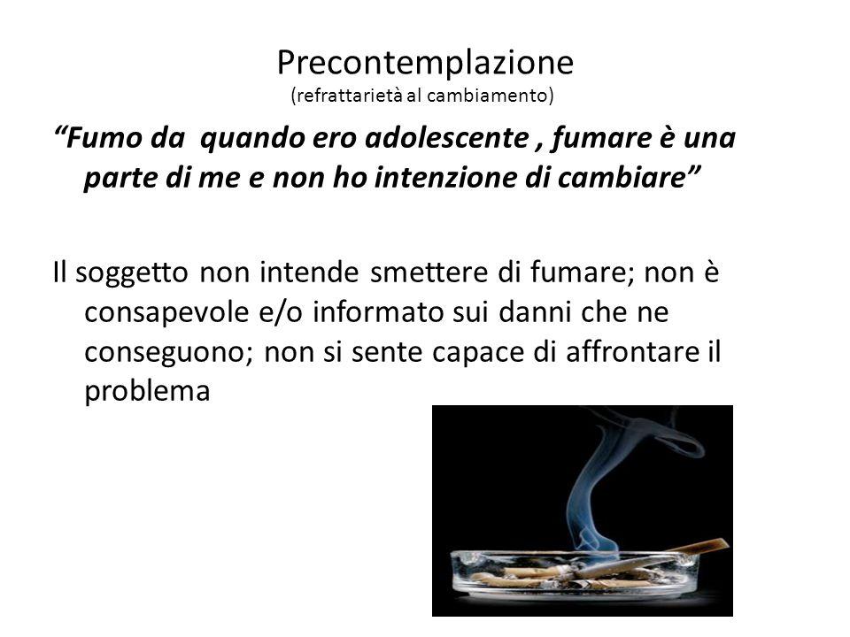 Precontemplazione Fumo da quando ero adolescente , fumare è una parte di me e non ho intenzione di cambiare