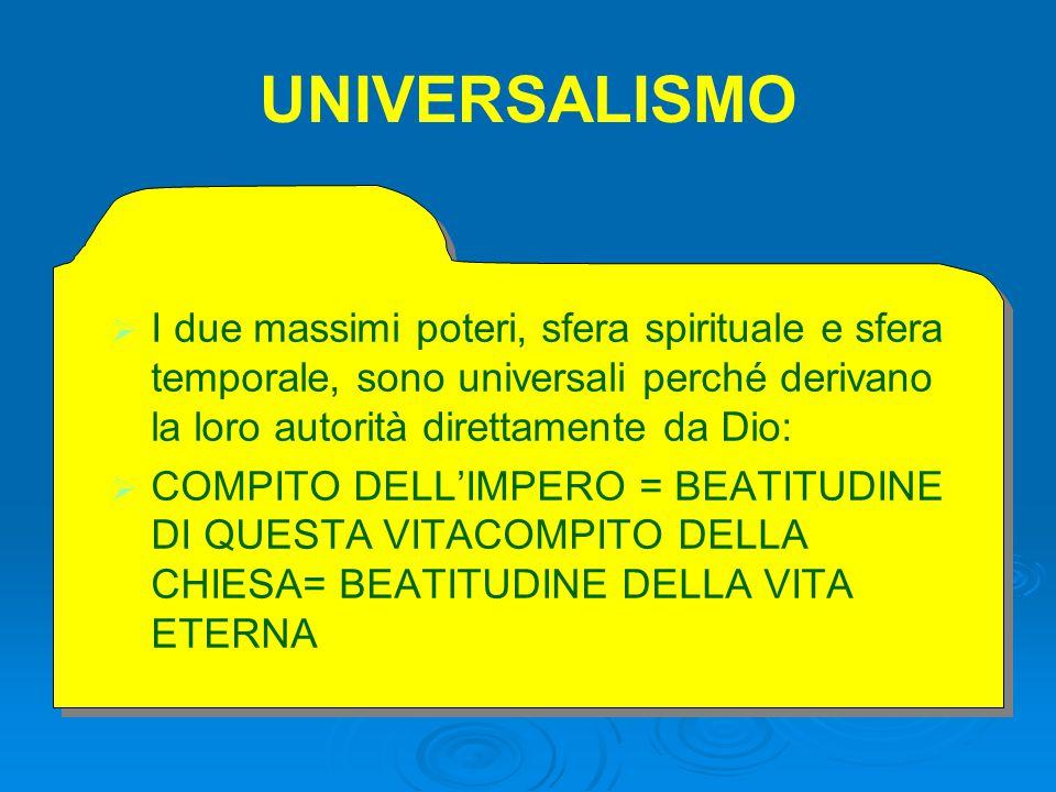 UNIVERSALISMO I due massimi poteri, sfera spirituale e sfera temporale, sono universali perché derivano la loro autorità direttamente da Dio:
