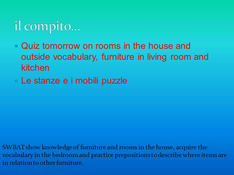 il compito… Quiz tomorrow on rooms in the house and outside vocabulary, furniture in living room and kitchen.
