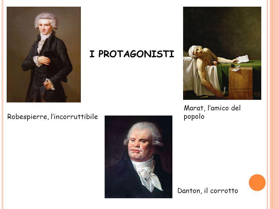 I PROTAGONISTI Marat, l'amico del popolo Robespierre, l'incorruttibile
