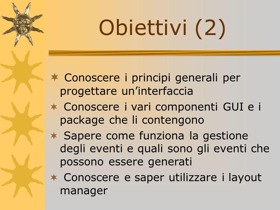 Obiettivi (2) Conoscere i principi generali per progettare un'interfaccia. Conoscere i vari componenti GUI e i package che li contengono.