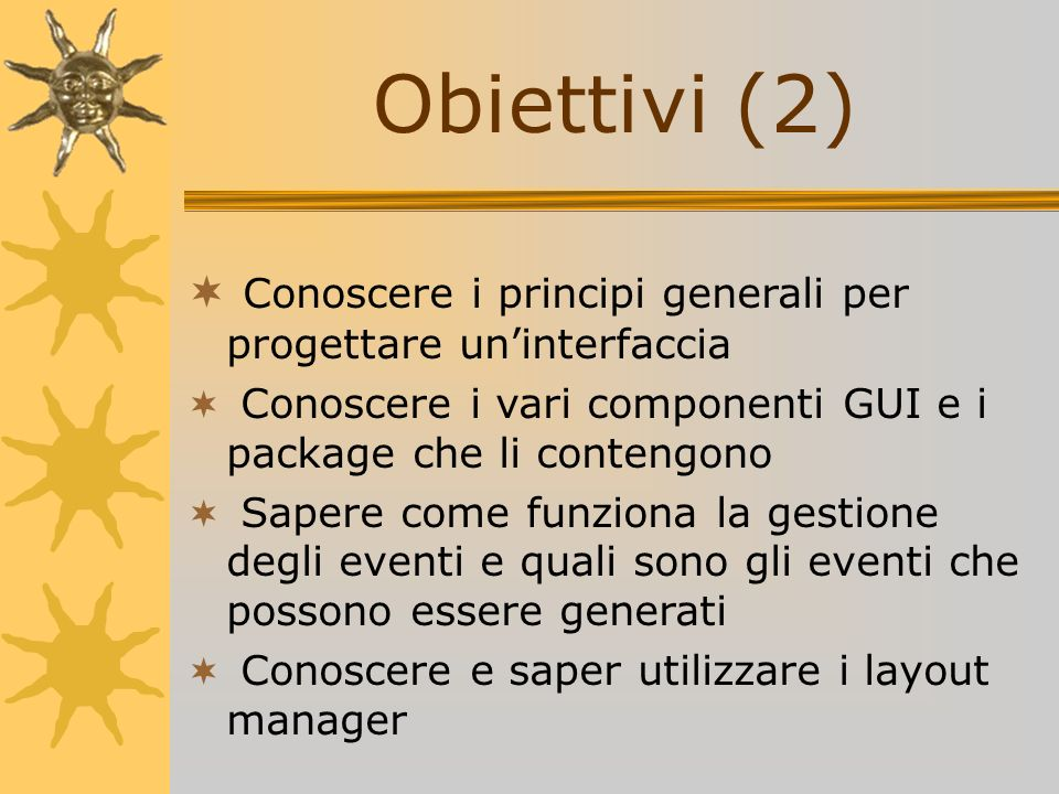 Obiettivi (2)Conoscere i principi generali per progettare un'interfaccia. Conoscere i vari componenti GUI e i package che li contengono.