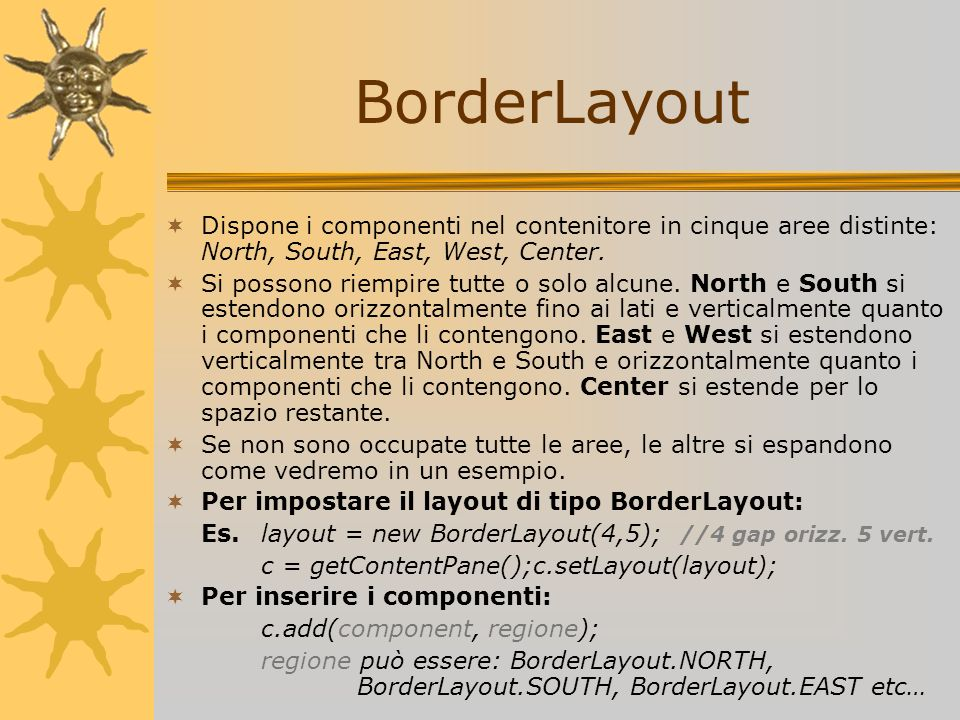 BorderLayout Dispone i componenti nel contenitore in cinque aree distinte: North, South, East, West, Center.