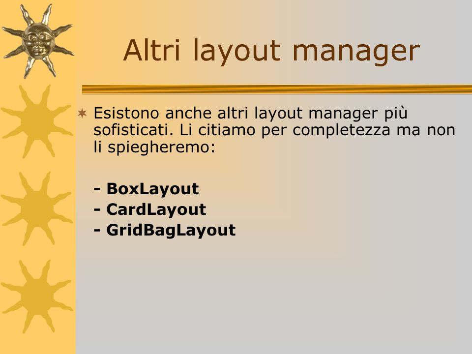 Altri layout managerEsistono anche altri layout manager più sofisticati. Li citiamo per completezza ma non li spiegheremo: