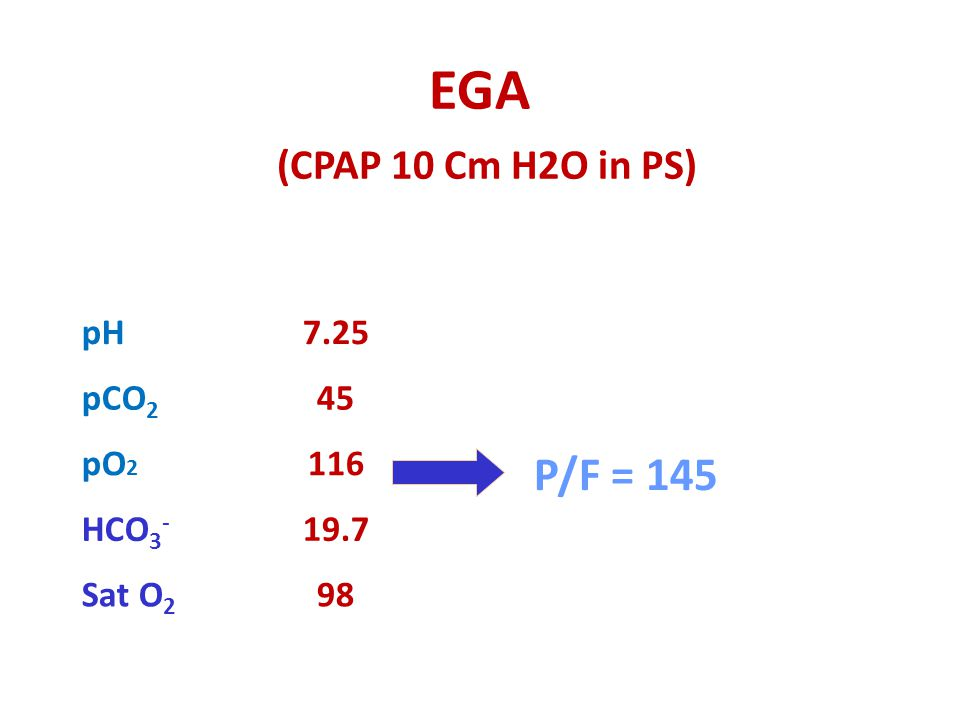 EGA (CPAP 10 Cm H2O in PS) P/F = 145 98 Sat O2 19.7 HCO3- 116 pO2 45