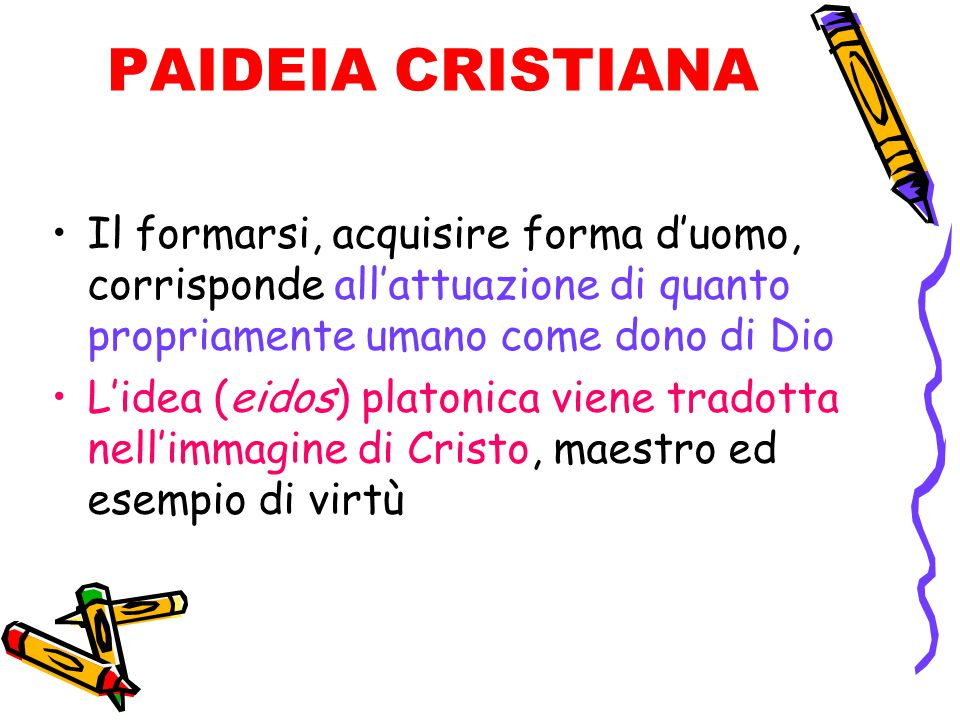 PAIDEIA CRISTIANA Il formarsi, acquisire forma d'uomo, corrisponde all'attuazione di quanto propriamente umano come dono di Dio.