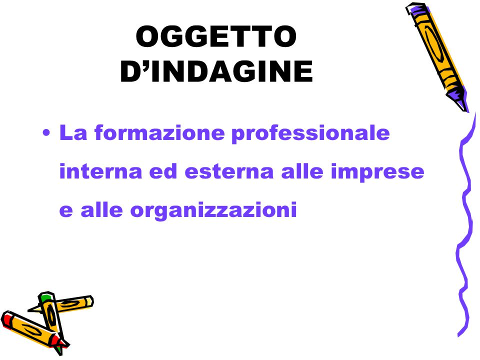 OGGETTO D'INDAGINE La formazione professionale interna ed esterna alle imprese e alle organizzazioni.