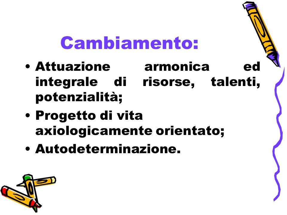 Cambiamento: Attuazione armonica ed integrale di risorse, talenti, potenzialità; Progetto di vita axiologicamente orientato;