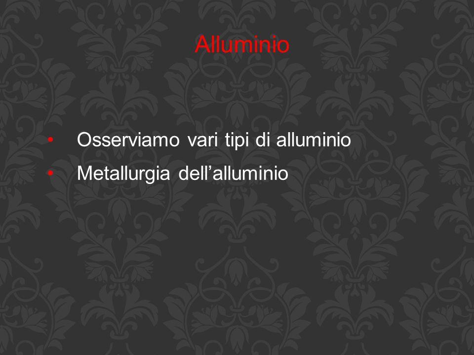 Alluminio Osserviamo vari tipi di alluminio Metallurgia dell'alluminio