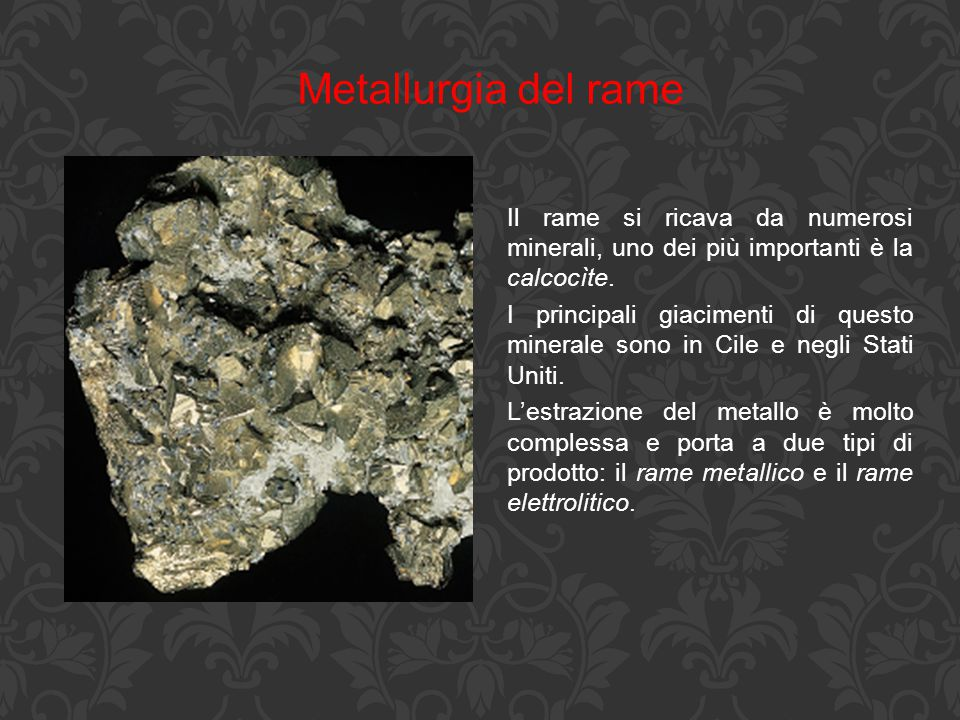 Metallurgia del rame Il rame si ricava da numerosi minerali, uno dei più importanti è la calcocìte.