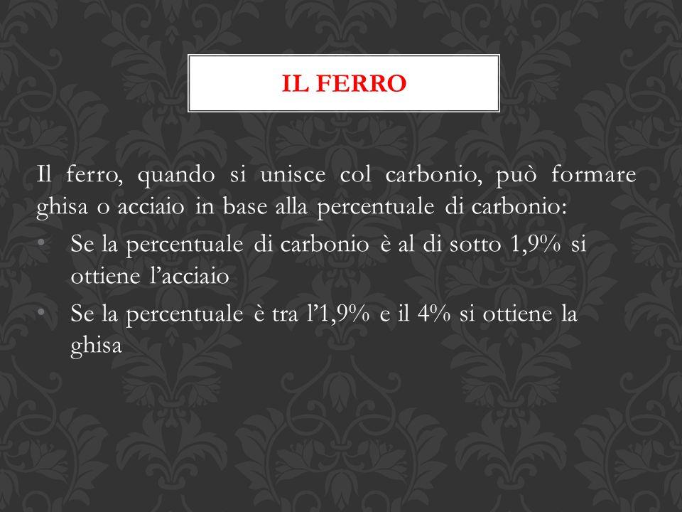 IL FERRO Il ferro, quando si unisce col carbonio, può formare ghisa o acciaio in base alla percentuale di carbonio: