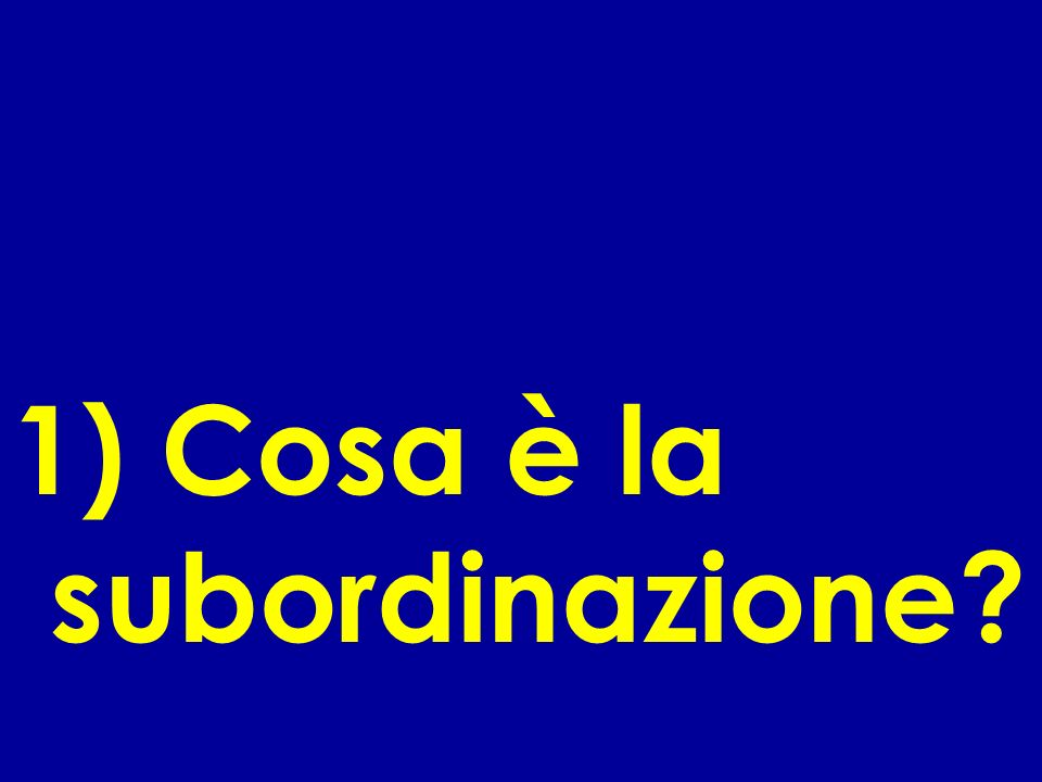 1) Cosa è la subordinazione