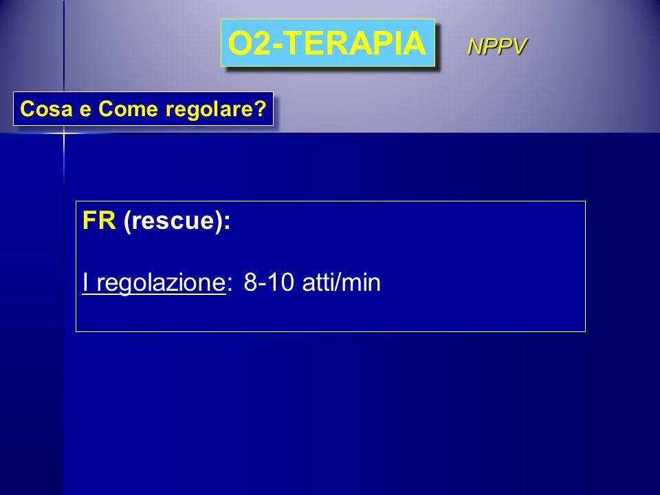 O2-TERAPIA FR (rescue): I regolazione: 8-10 atti/min NPPV