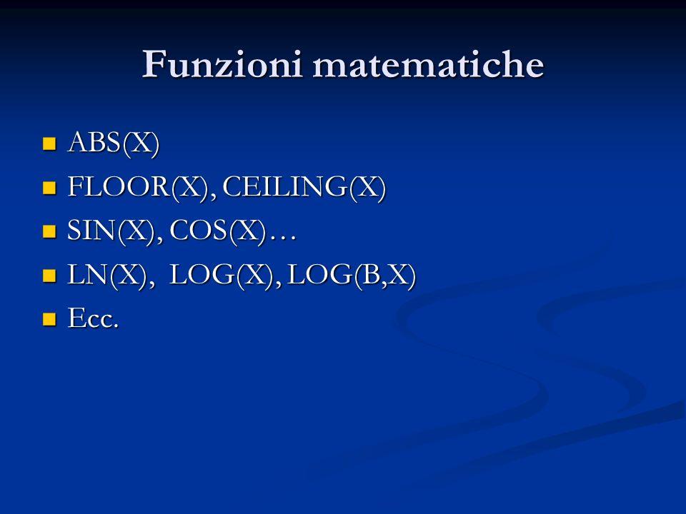 Funzioni matematiche ABS(X) FLOOR(X), CEILING(X) SIN(X), COS(X)…