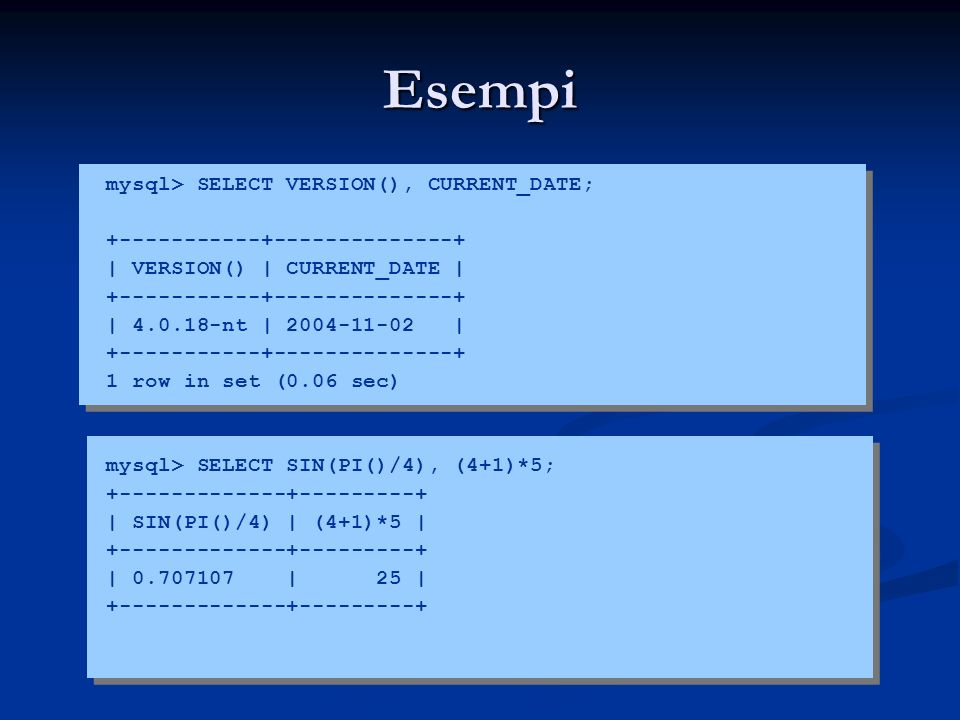 Esempi mysql> SELECT VERSION(), CURRENT_DATE;