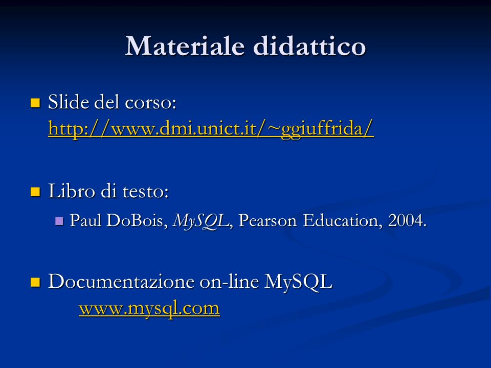 Materiale didattico Slide del corso: http://www.dmi.unict.it/~ggiuffrida/ Libro di testo: Paul DoBois, MySQL, Pearson Education, 2004.