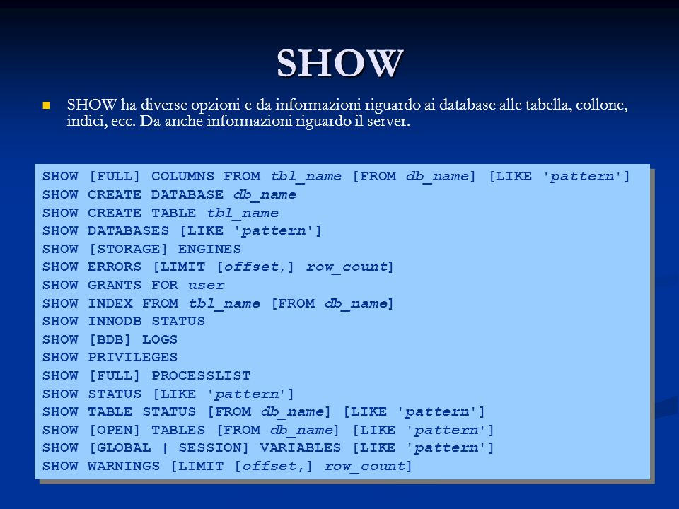 SHOW SHOW ha diverse opzioni e da informazioni riguardo ai database alle tabella, collone, indici, ecc. Da anche informazioni riguardo il server.