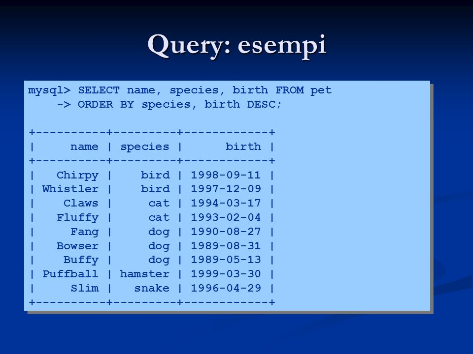 Query: esempi mysql> SELECT name, species, birth FROM pet