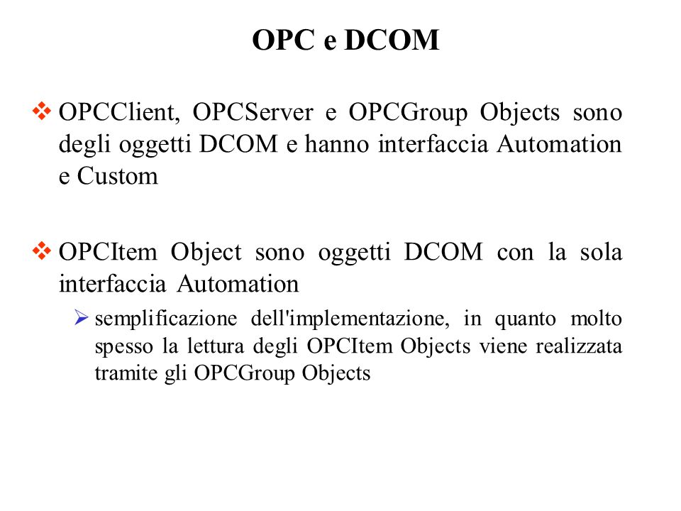 OPC e DCOM OPCClient, OPCServer e OPCGroup Objects sono degli oggetti DCOM e hanno interfaccia Automation e Custom.