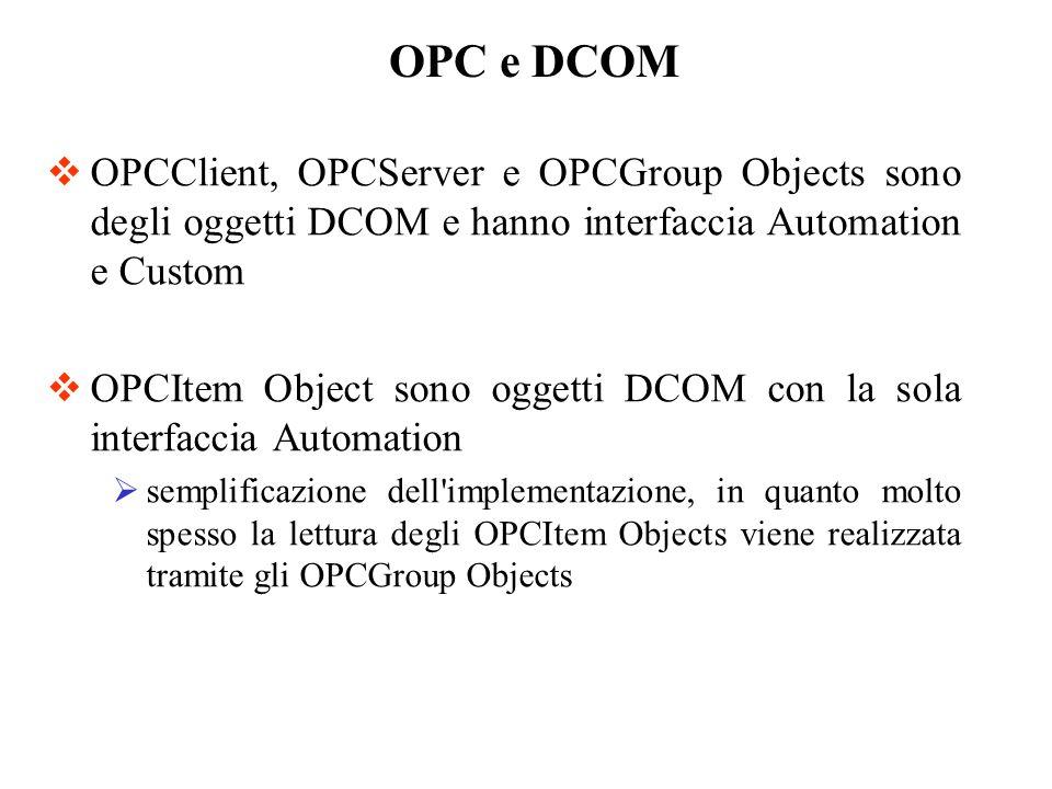 OPC e DCOMOPCClient, OPCServer e OPCGroup Objects sono degli oggetti DCOM e hanno interfaccia Automation e Custom.