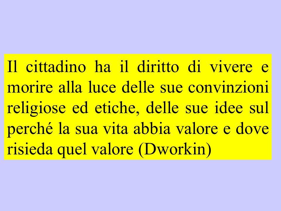Il cittadino ha il diritto di vivere e morire alla luce delle sue convinzioni religiose ed etiche, delle sue idee sul perché la sua vita abbia valore e dove risieda quel valore (Dworkin)