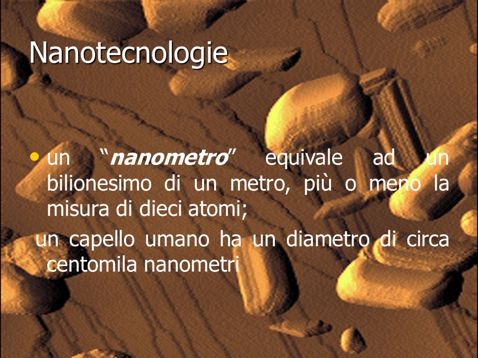 Nanotecnologie un nanometro equivale ad un bilionesimo di un metro, più o meno la misura di dieci atomi;