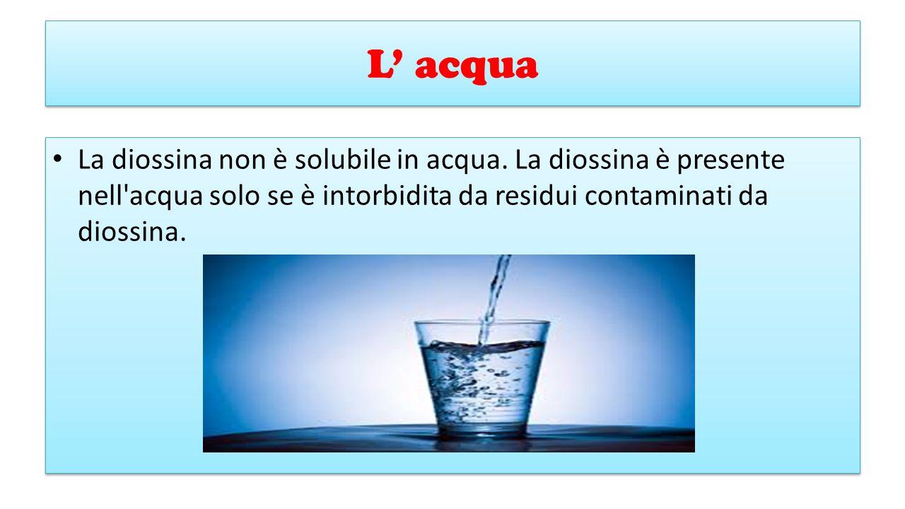 L' acqua La diossina non è solubile in acqua.