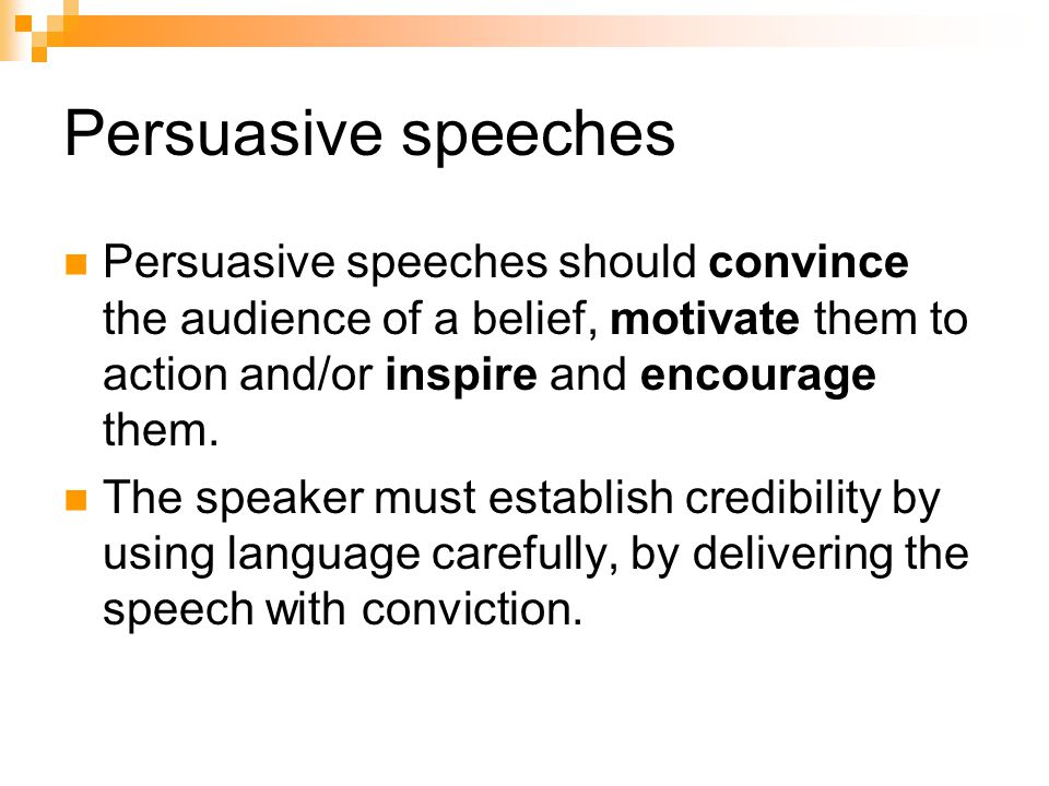 Persuasive speeches Persuasive speeches should convince the audience of a belief, motivate them to action and/or inspire and encourage them.