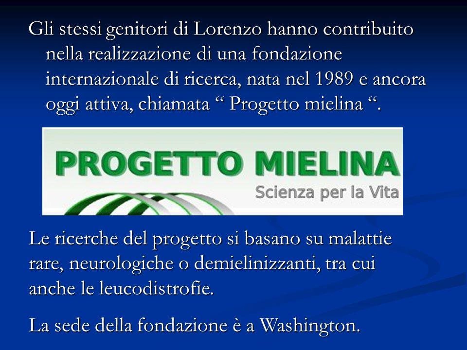 Gli stessi genitori di Lorenzo hanno contribuito nella realizzazione di una fondazione internazionale di ricerca, nata nel 1989 e ancora oggi attiva, chiamata Progetto mielina .