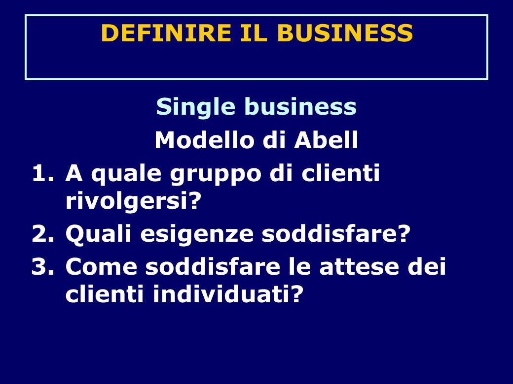 DEFINIRE IL BUSINESS Single business Modello di Abell