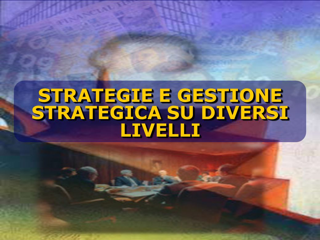 STRATEGIE E GESTIONE STRATEGICA SU DIVERSI LIVELLI