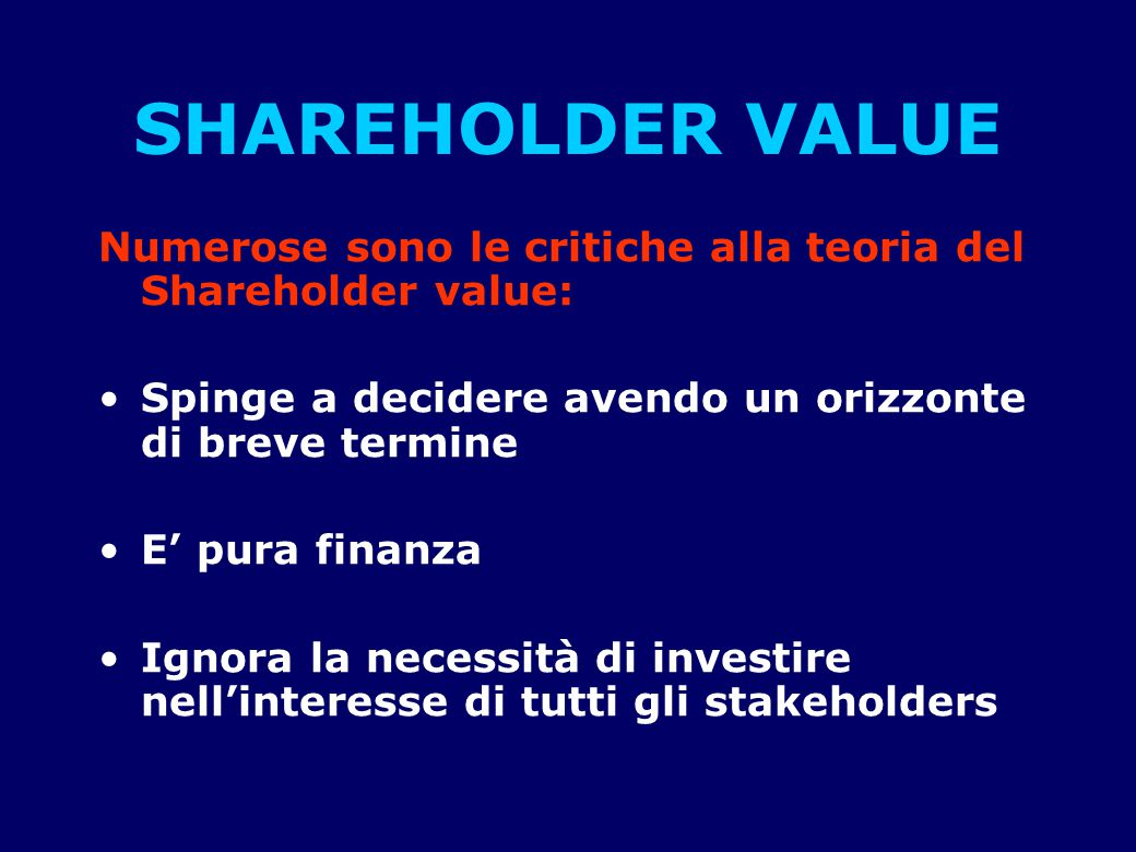 SHAREHOLDER VALUE Numerose sono le critiche alla teoria del Shareholder value: Spinge a decidere avendo un orizzonte di breve termine.