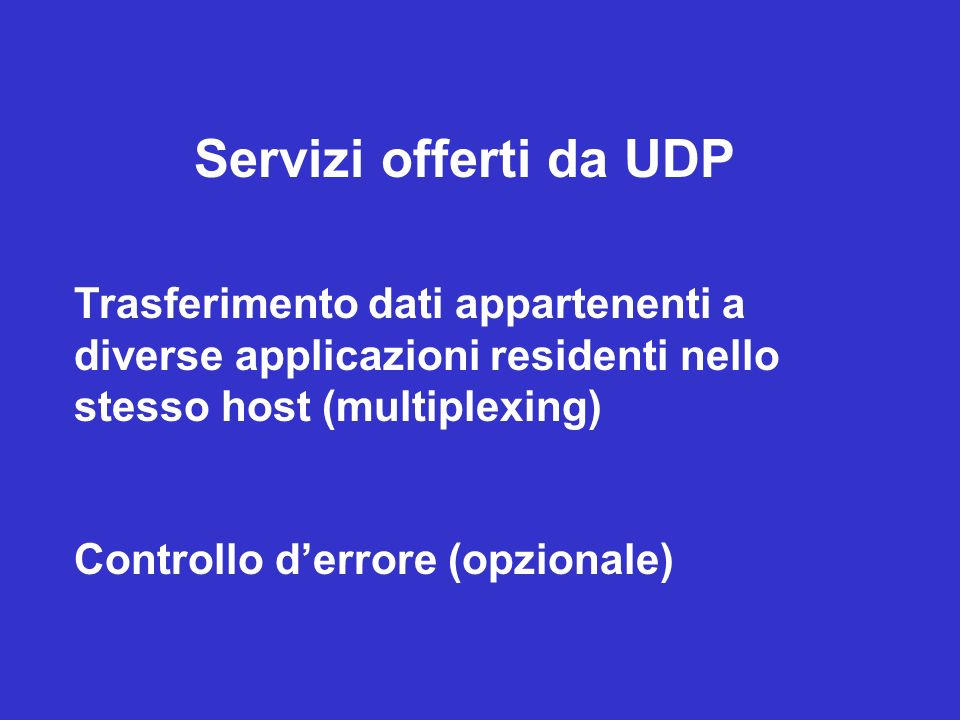 Servizi offerti da UDP Trasferimento dati appartenenti a diverse applicazioni residenti nello stesso host (multiplexing)