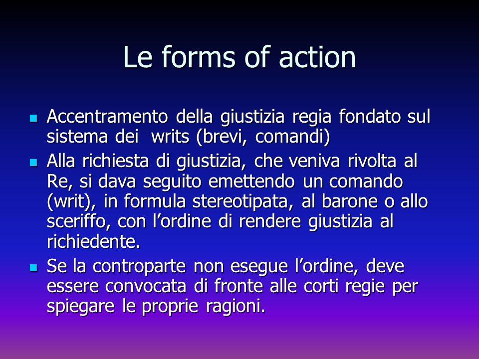 Le forms of action Accentramento della giustizia regia fondato sul sistema dei writs (brevi, comandi)