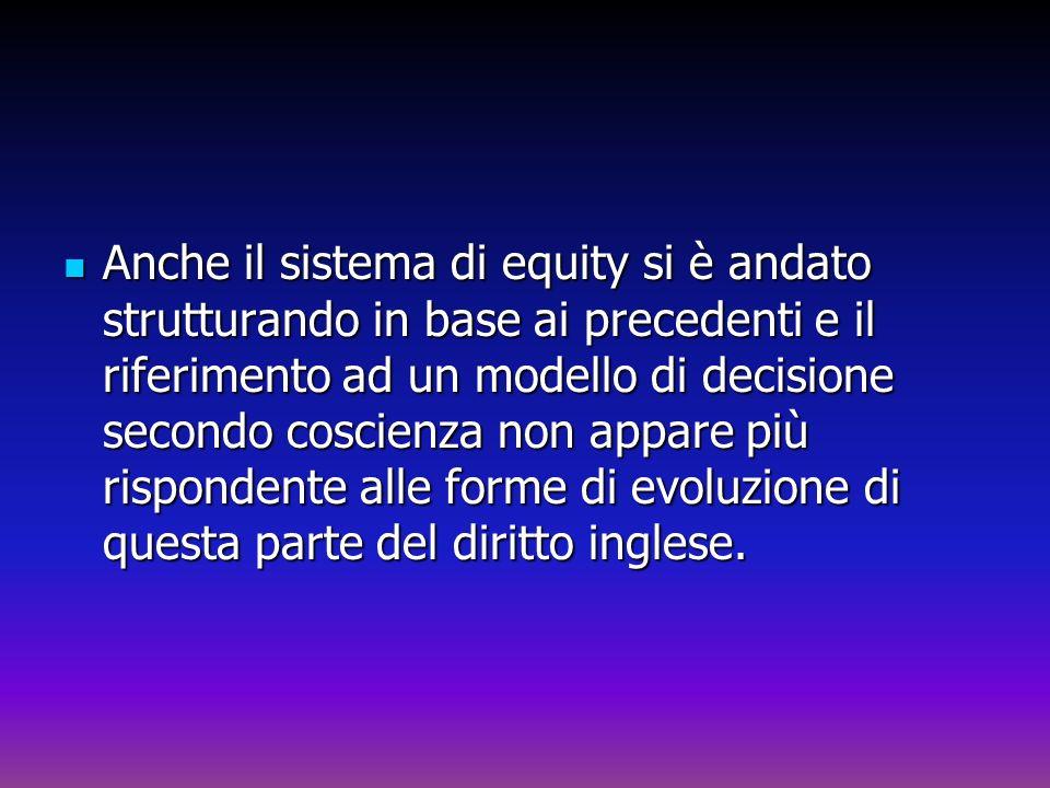 Anche il sistema di equity si è andato strutturando in base ai precedenti e il riferimento ad un modello di decisione secondo coscienza non appare più rispondente alle forme di evoluzione di questa parte del diritto inglese.