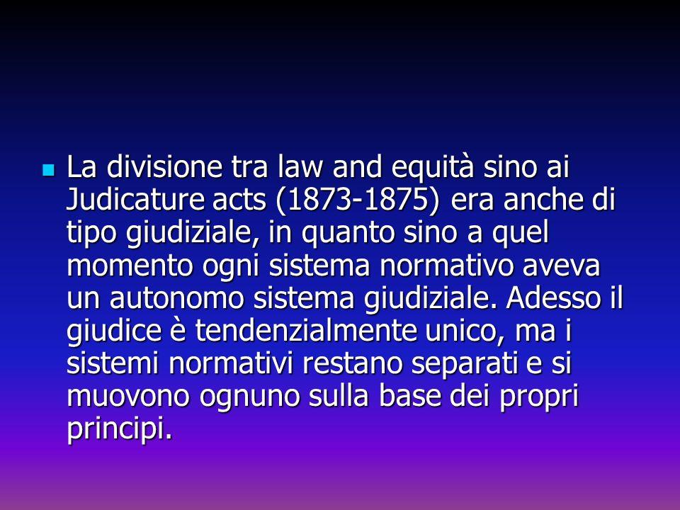 La divisione tra law and equità sino ai Judicature acts (1873-1875) era anche di tipo giudiziale, in quanto sino a quel momento ogni sistema normativo aveva un autonomo sistema giudiziale.