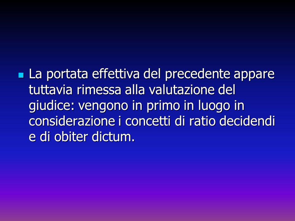 La portata effettiva del precedente appare tuttavia rimessa alla valutazione del giudice: vengono in primo in luogo in considerazione i concetti di ratio decidendi e di obiter dictum.