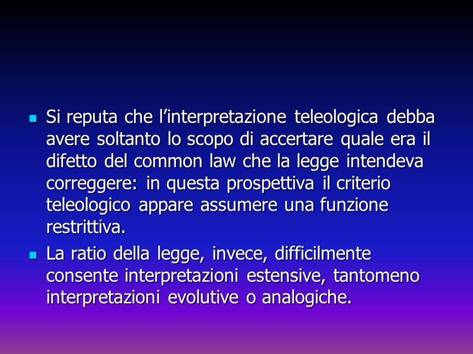 Si reputa che l'interpretazione teleologica debba avere soltanto lo scopo di accertare quale era il difetto del common law che la legge intendeva correggere: in questa prospettiva il criterio teleologico appare assumere una funzione restrittiva.