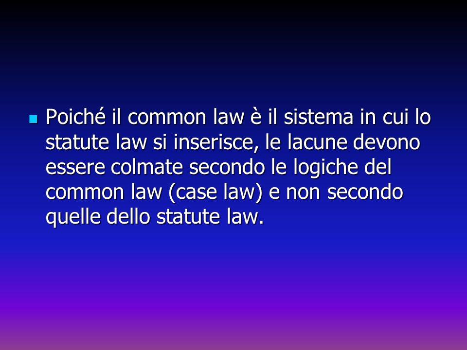 Poiché il common law è il sistema in cui lo statute law si inserisce, le lacune devono essere colmate secondo le logiche del common law (case law) e non secondo quelle dello statute law.