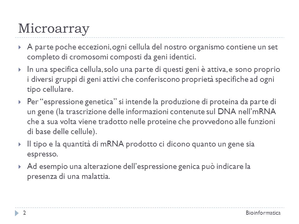 Microarray A parte poche eccezioni, ogni cellula del nostro organismo contiene un set completo di cromosomi composti da geni identici.