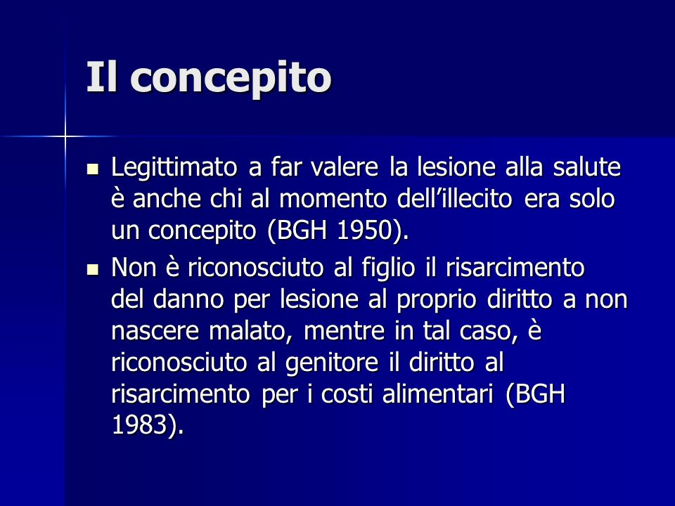 Il concepito Legittimato a far valere la lesione alla salute è anche chi al momento dell'illecito era solo un concepito (BGH 1950).