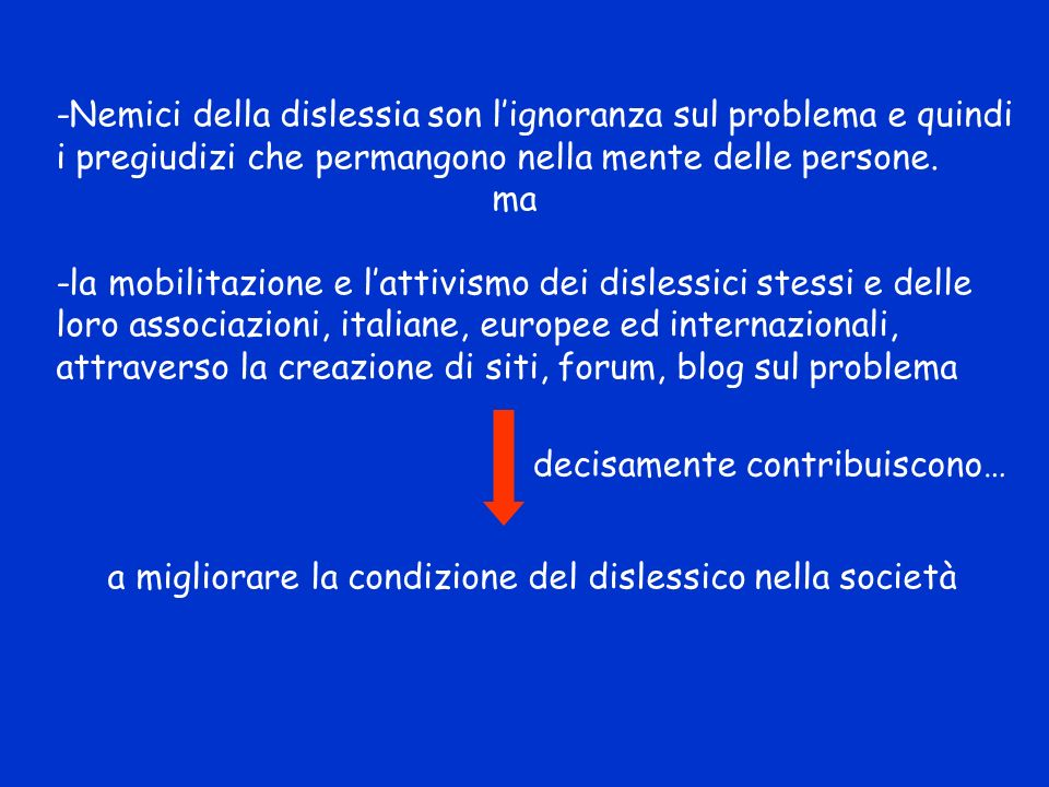 -Nemici della dislessia son l'ignoranza sul problema e quindi i pregiudizi che permangono nella mente delle persone.