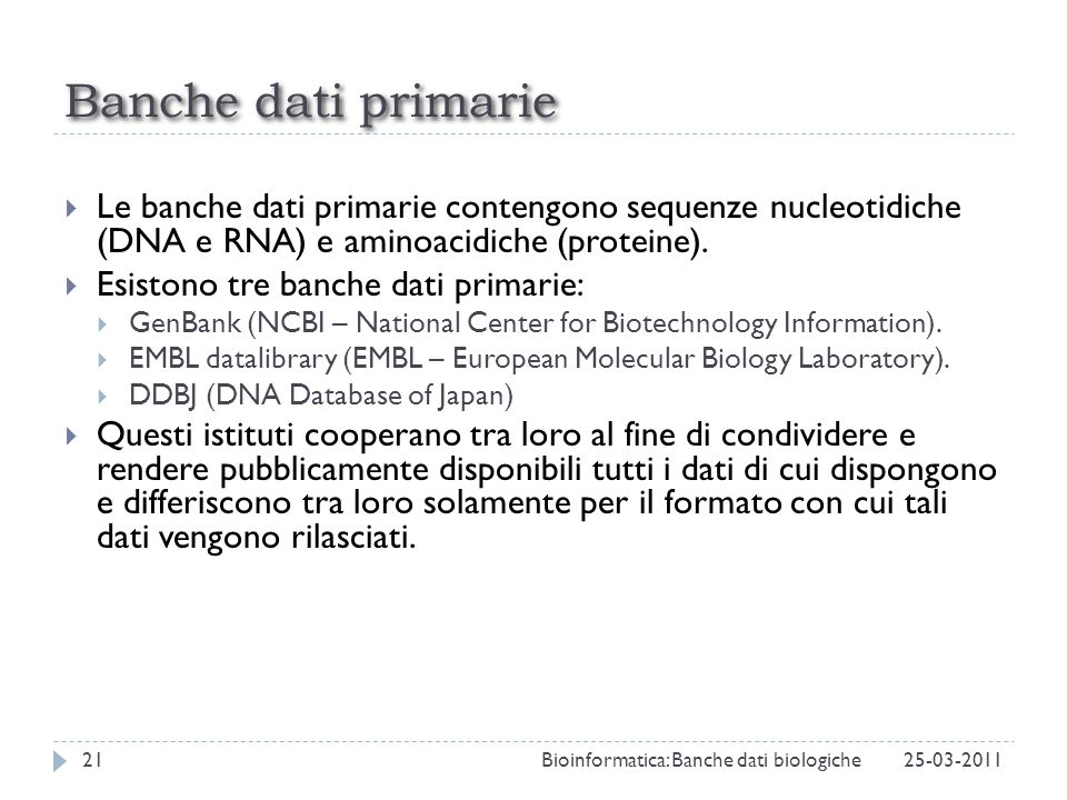 Banche dati primarie Le banche dati primarie contengono sequenze nucleotidiche (DNA e RNA) e aminoacidiche (proteine).