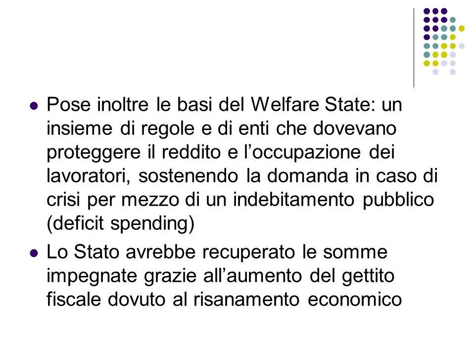 Pose inoltre le basi del Welfare State: un insieme di regole e di enti che dovevano proteggere il reddito e l'occupazione dei lavoratori, sostenendo la domanda in caso di crisi per mezzo di un indebitamento pubblico (deficit spending)