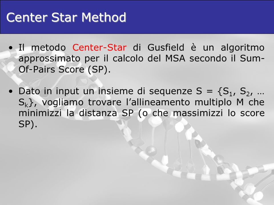 Center Star Method Il metodo Center-Star di Gusfield è un algoritmo approssimato per il calcolo del MSA secondo il Sum-Of-Pairs Score (SP).