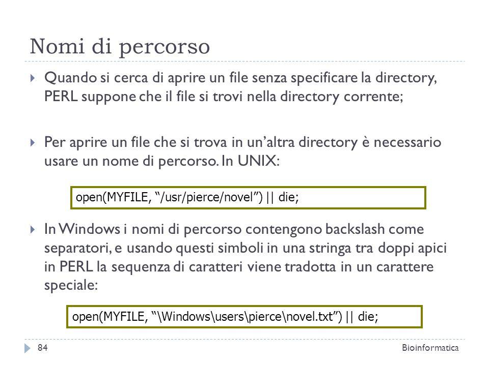 Nomi di percorso Quando si cerca di aprire un file senza specificare la directory, PERL suppone che il file si trovi nella directory corrente;
